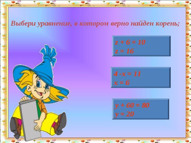 Выбери уравнение, в котором верно найден корень; z + 6 = 10 z = 16 4 -х = 11...