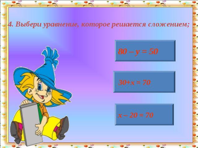 4. Выбери уравнение, которое решается сложением; 80 – у = 50 30+х = 70 х – 20...