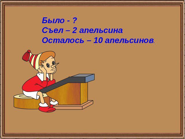 Было - ? Съел – 2 апельсина Осталось – 10 апельсинов. http://aida.ucoz.ru