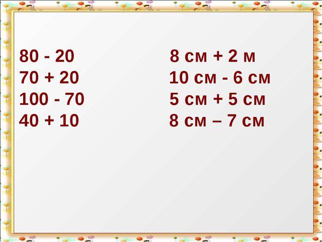 80 - 20 8 см + 2 м 70 + 20 10 см - 6 см 100 - 70 5 см + 5 см 40 + 10 8 см – 7...