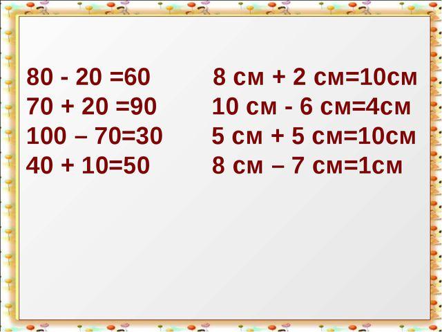 80 - 20 =60 8 см + 2 см=10см 70 + 20 =90 10 см - 6 см=4см 100 – 70=30 5 см +...