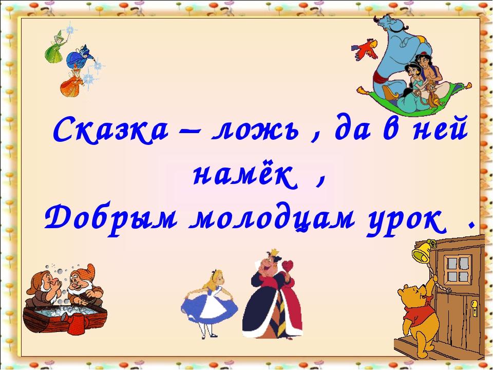 Сказка – ложь , да в ней намёк , Добрым молодцам урок . http://aida.ucoz.ru