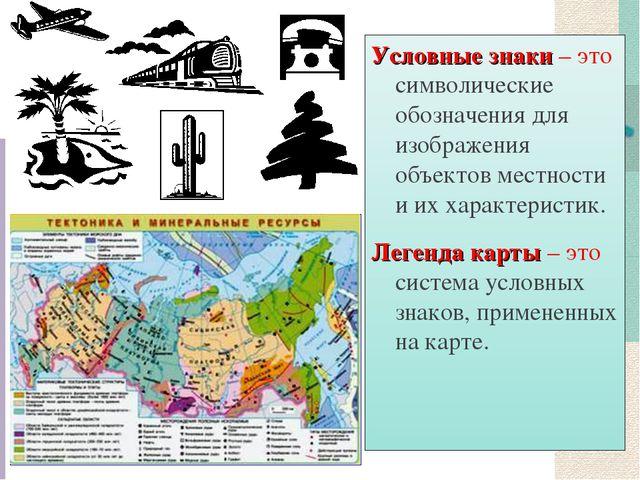 Условные знаки – это символические обозначения для изображения объектов местн...