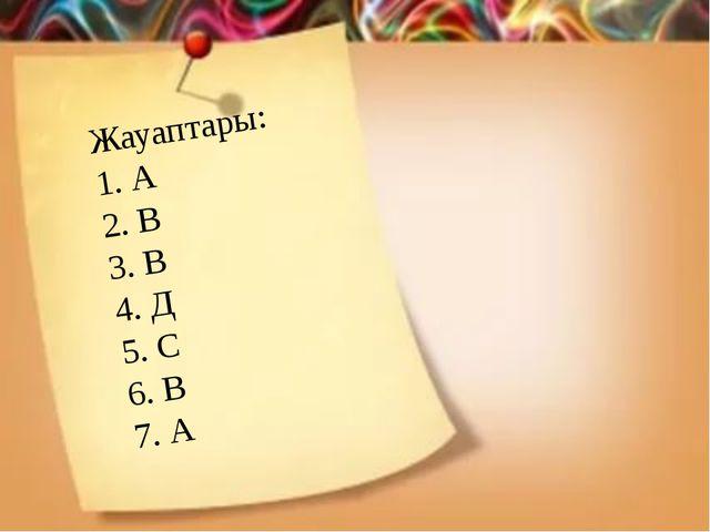 Жауаптары: 1. А 2. В 3. В 4. Д 5. С 6. В 7. А