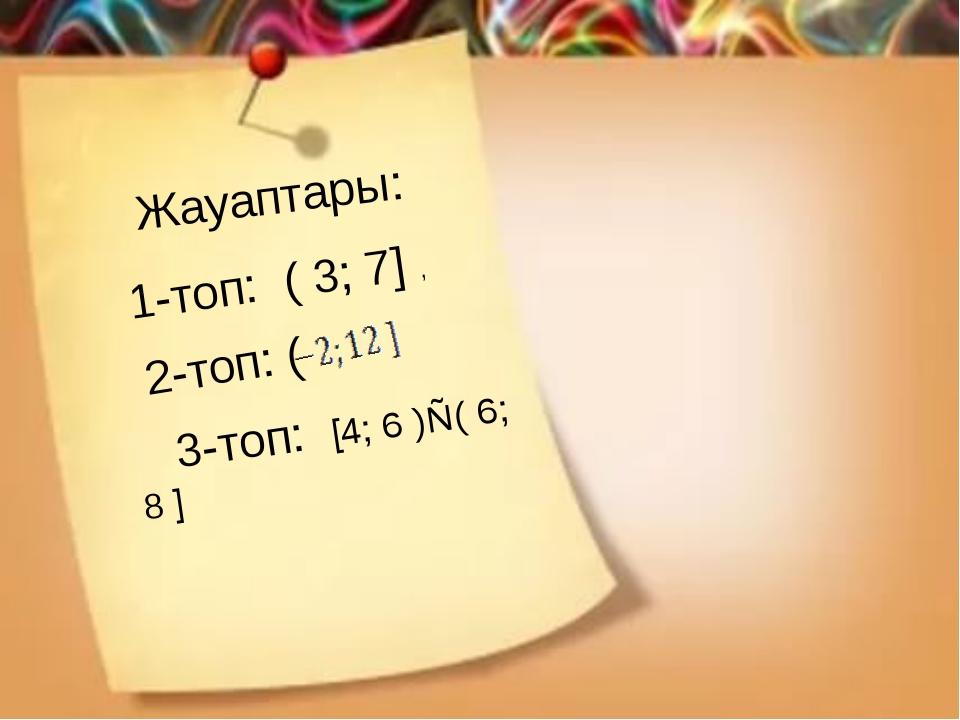 Жауаптары: 1-топ: ( 3; 7] , 2-топ: ( 3-топ: [4; 6 )∪( 6; 8 ]