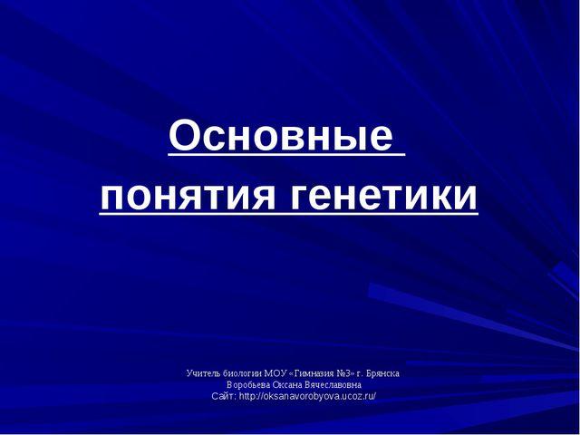 Основные понятия генетики Учитель биологии МОУ «Гимназия №3» г. Брянска Вороб...