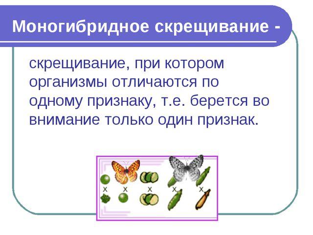 Моногибридное скрещивание - скрещивание, при котором организмы отличаются по...