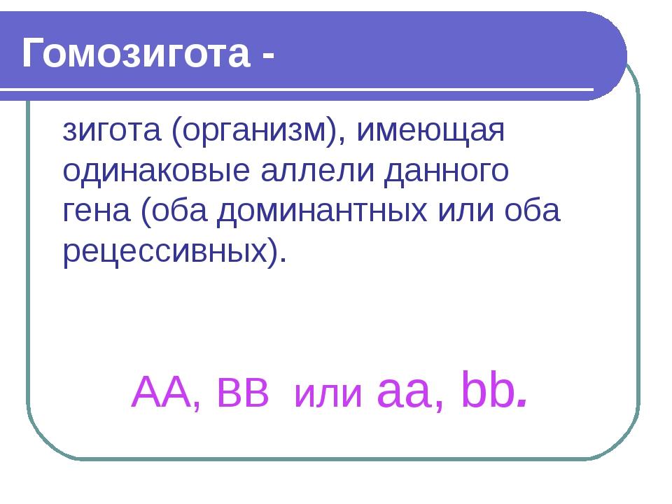 Гомозигота - зигота (организм), имеющая одинаковые аллели данного гена (оба д...