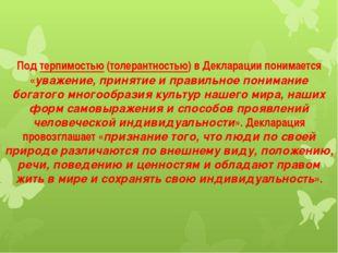 Подтерпимостью(толерантностью) в Декларации понимается «уважение, принятие