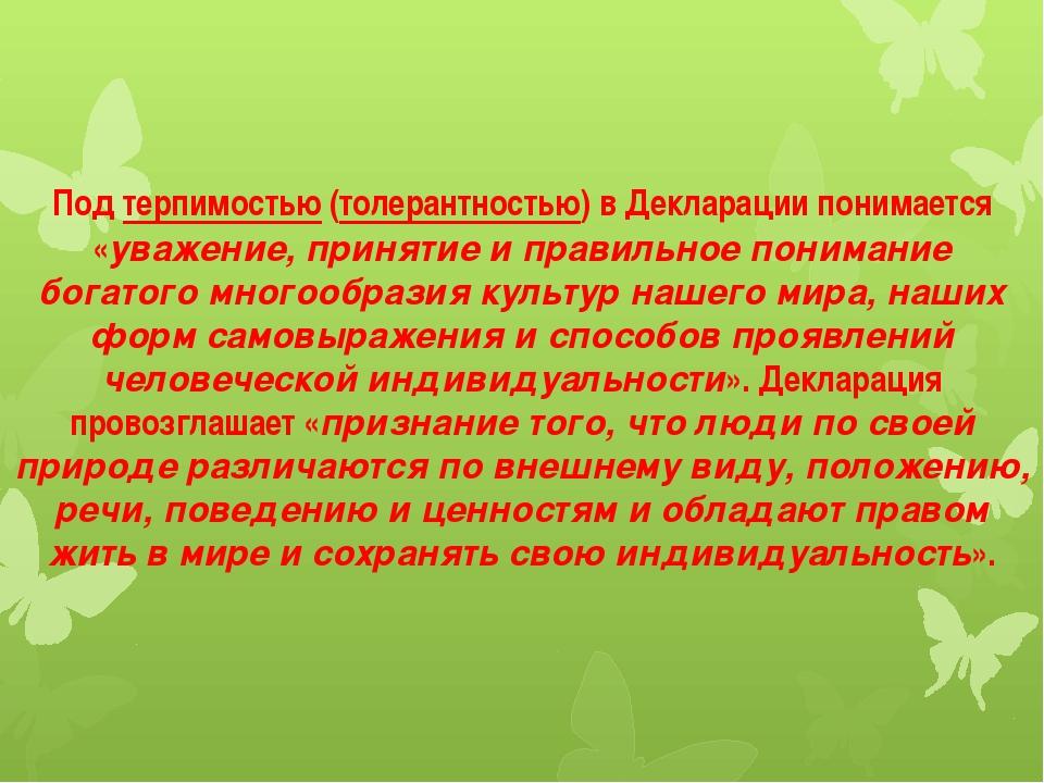 Подтерпимостью(толерантностью) в Декларации понимается «уважение, принятие...