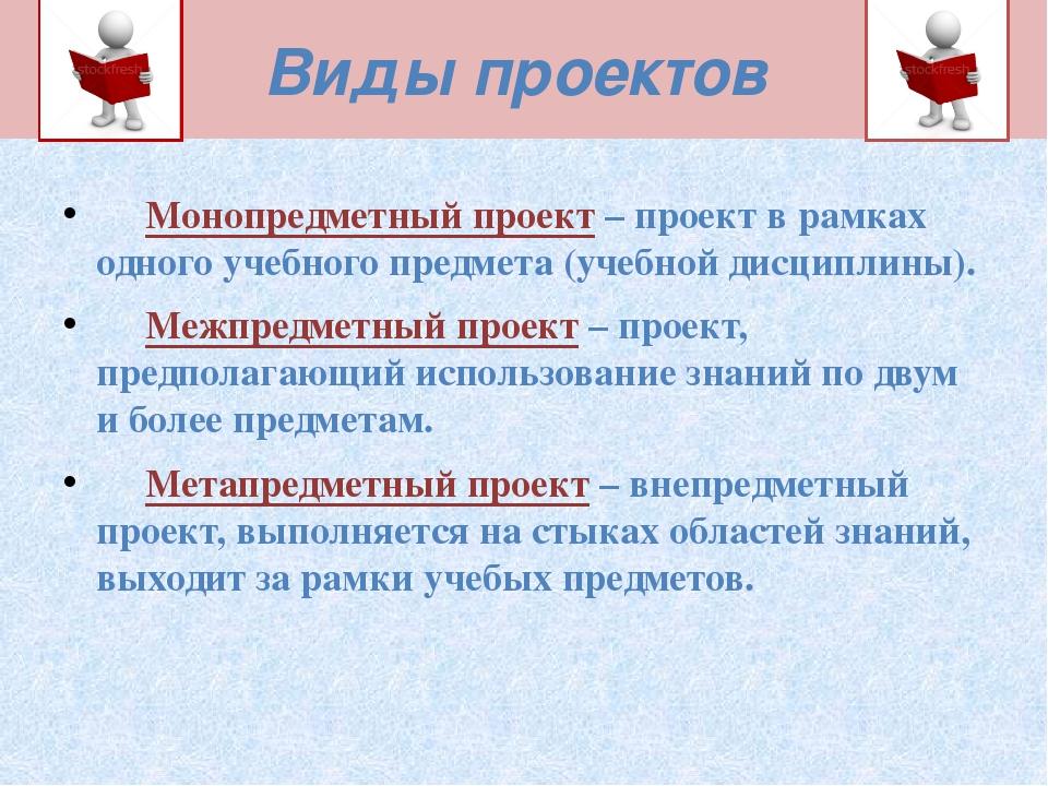 Виды проектов  Монопредметный проект – проект в рамках одного учебного пр...