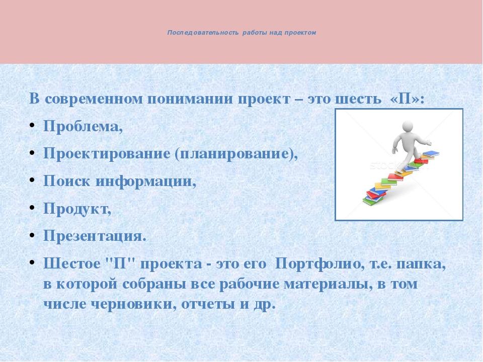 Последовательность работы над проектом  В современном понимании проект – э...