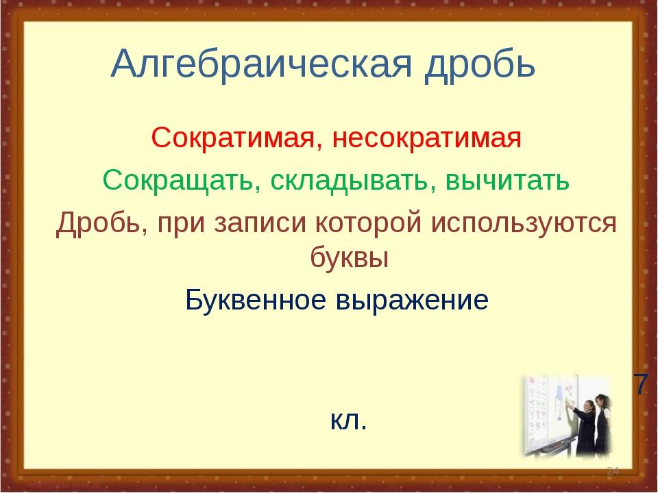 Алгебраическая дробь Сократимая, несократимая Сокращать, складывать, вычитать...