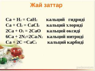 Са + Н2= СаН2  кальций гидриді Са + Сl2= СаСl2 кальций хлориді 2Са + О2=