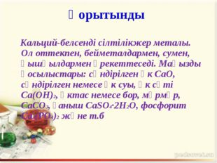Қорытынды Кальций-белсенді сілтілікжер металы. Ол оттекпен, бейметалдармен, с