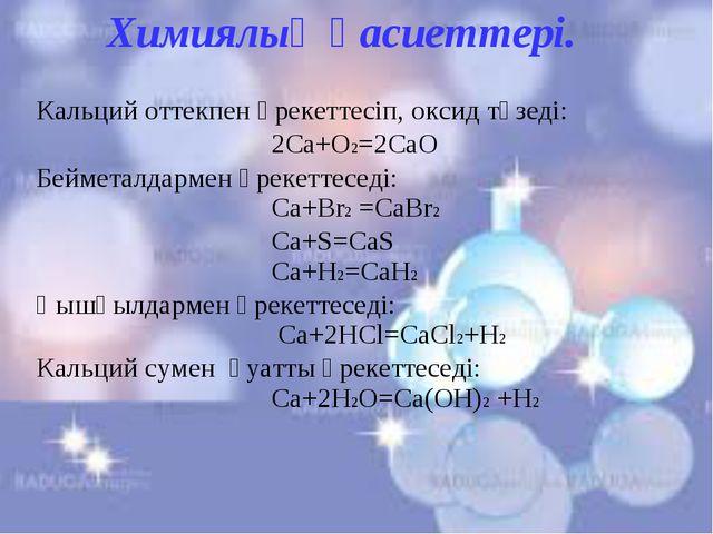 Химиялық қасиеттері. Кальций оттекпен әрекеттесіп, оксид түзеді: 2Сa+O2=2CaO...
