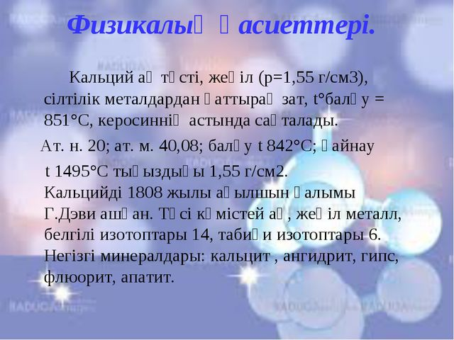Физикалық қасиеттері. Кальций ақ түсті, жеңіл (р=1,55 г/см3), сілтілік металд...