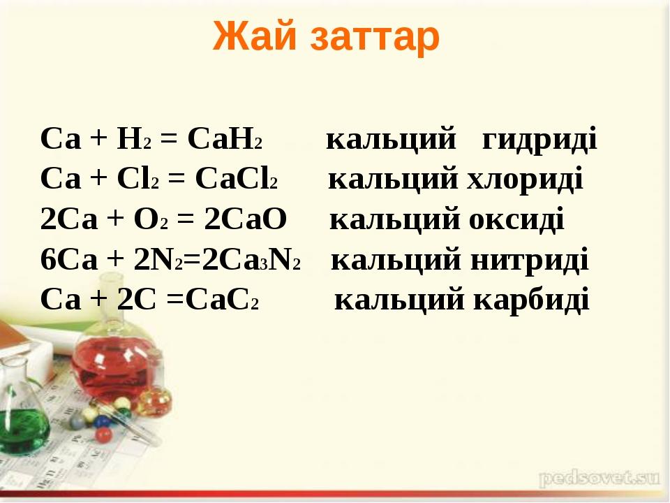 Са + Н2= СаН2  кальций гидриді Са + Сl2= СаСl2 кальций хлориді 2Са + О2=...