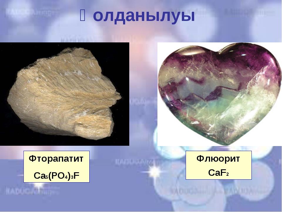 Қолданылуы Флюорит CaF2 Фторапатит Ca5(PO4)3F