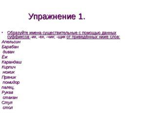 Упражнение 1. Образуйте имена существительные с помощью данных суффиксов -ик,