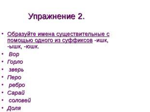 Упражнение 2. Образуйте имена существительные с помощью одного из суффиксов -