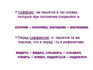 Суффикс –ик пишется в тех словах, которые при склонении сохраняют и. ключик –