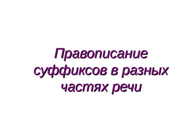 Правописание суффиксов в разных частях речи