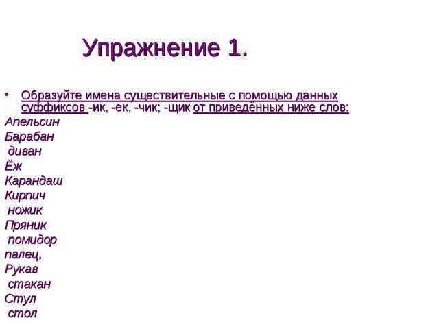 Упражнение 1. Образуйте имена существительные с помощью данных суффиксов -ик,...