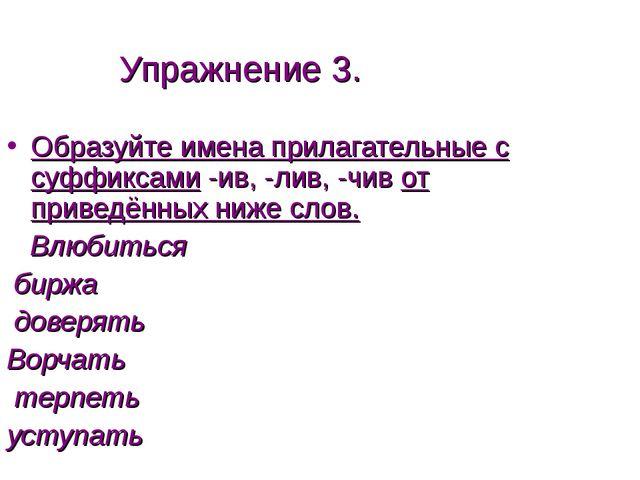 Упражнение 3. Образуйте имена прилагательные с суффиксами -ив, -лив, -чив от...