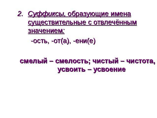 Суффиксы, образующие имена существительные с отвлечённым значением: -ость, -о...