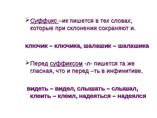 Суффикс –ик пишется в тех словах, которые при склонении сохраняют и. ключик –...