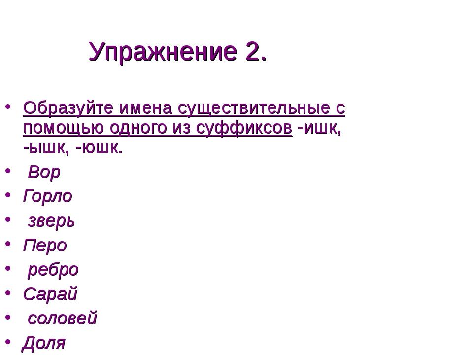 Упражнение 2. Образуйте имена существительные с помощью одного из суффиксов -...