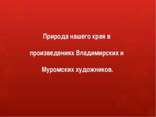 Природа нашего края в произведениях Владимирских и Муромских художников.
