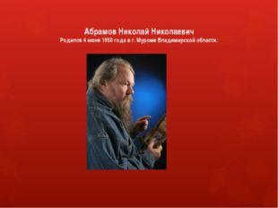 Абрамов Николай Николаевич Родился 4 июня 1950 года в г. Муроме Владимирской