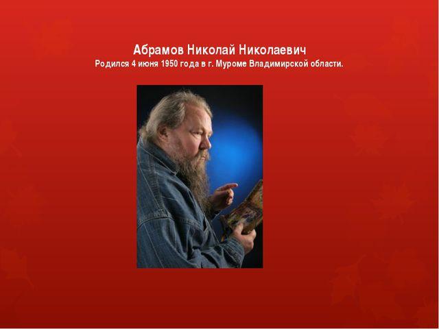 Абрамов Николай Николаевич Родился 4 июня 1950 года в г. Муроме Владимирской...