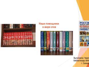 Наши помощники в мире слов Выполнила: Черепанова Н.Е. библиотекарь МАОУ СОШ