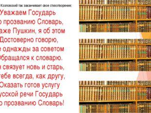 поэт Яков Козловский так заканчивает свое стихотворение: Уважаем Государь По