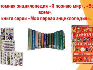 Многотомная энциклопедия «Я познаю мир», «Всё обо всем», книги серии «Моя пер