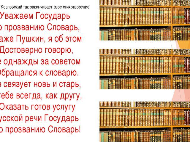 поэт Яков Козловский так заканчивает свое стихотворение: Уважаем Государь По...