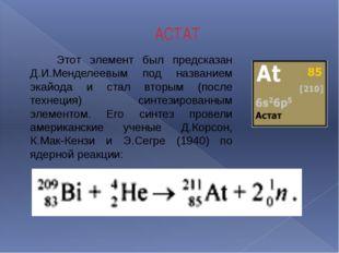 АСТАТ Этот элемент был предсказан Д.И.Менделеевым под названием экайода и ста