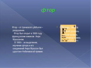 фтор Фтор – от греческого phthoros – разрушение. Фтор был открыт в 1866 году