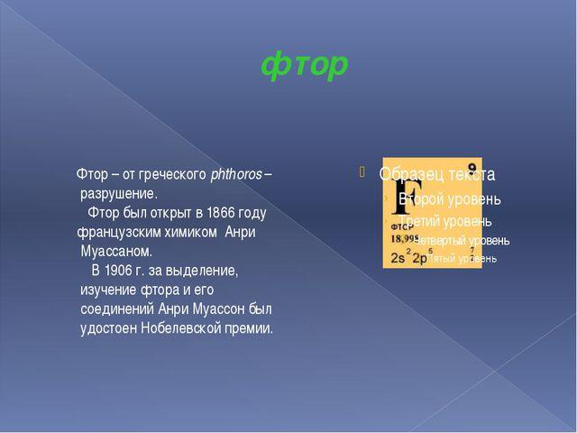фтор Фтор – от греческого phthoros – разрушение. Фтор был открыт в 1866 году...