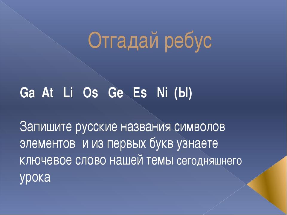 Отгадай ребус Ga At Li Os Ge Es Ni (Ы) Запишите русские названия символов эле...