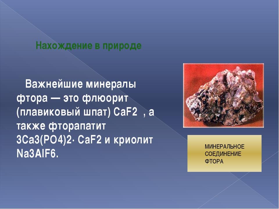 МИНЕРАЛЬНОЕ СОЕДИНЕНИЕ ФТОРА Нахождение в природе Важнейшие минералы фтора —...