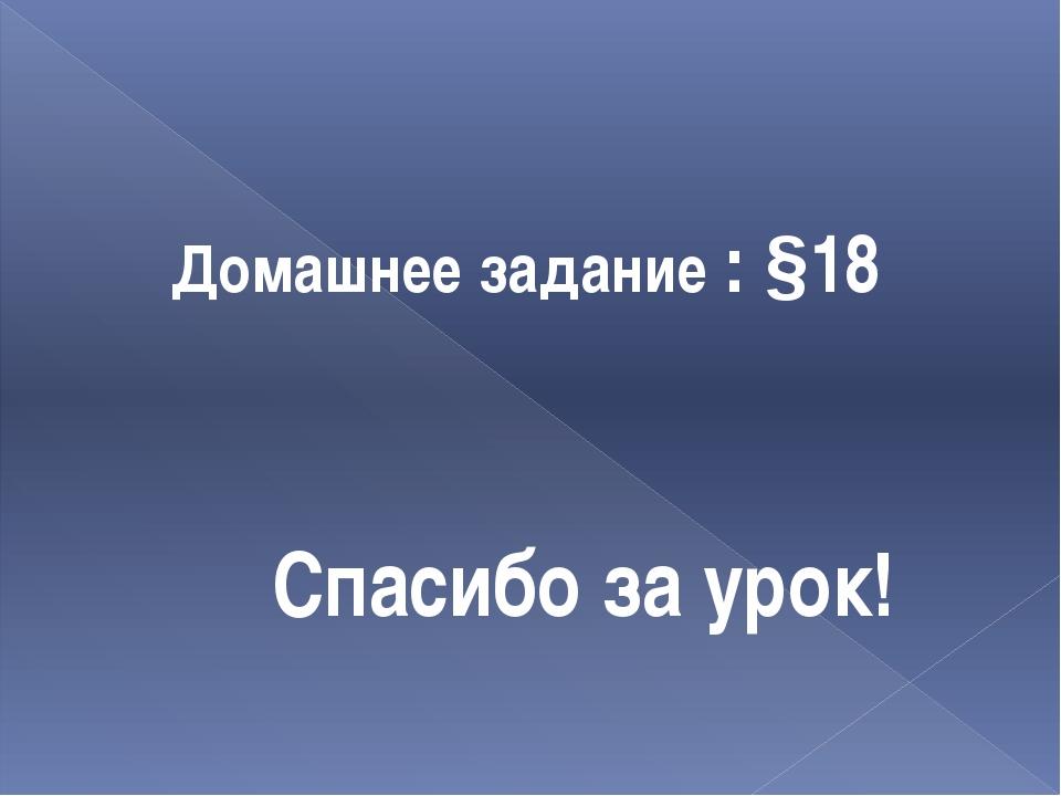 Домашнее задание : §18 Спасибо за урок!