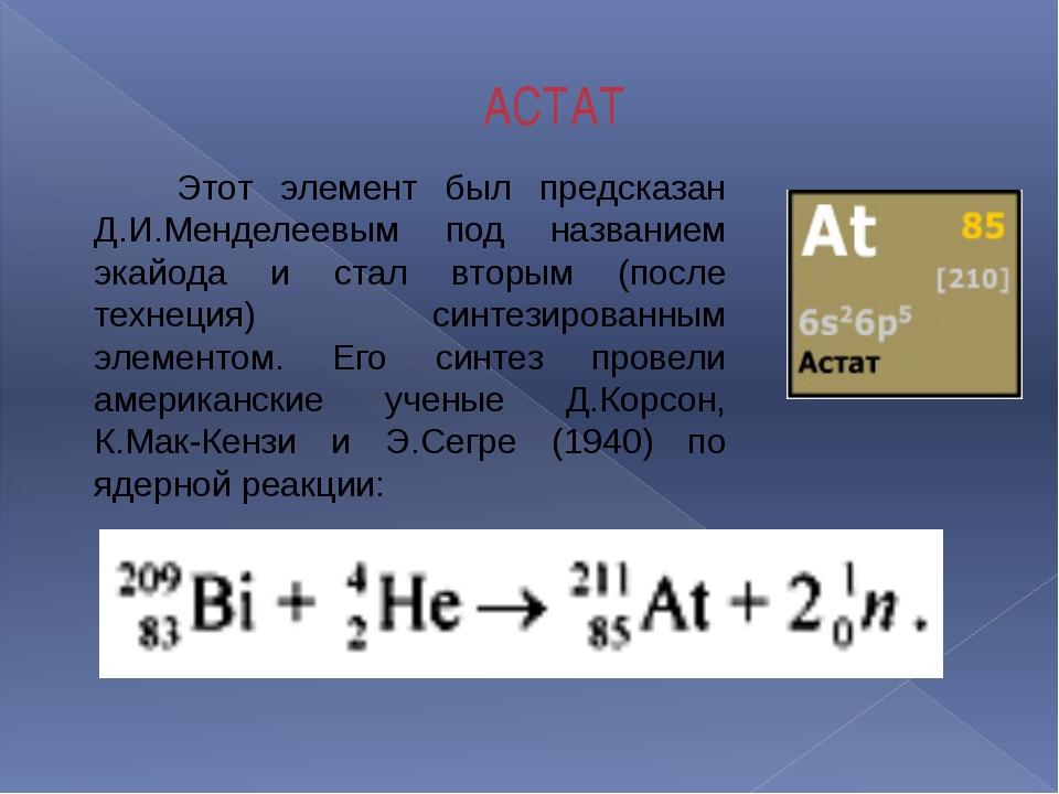 АСТАТ Этот элемент был предсказан Д.И.Менделеевым под названием экайода и ста...