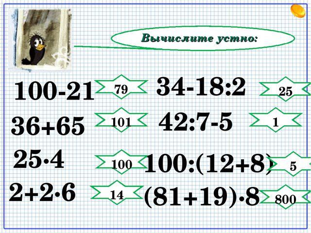 Вычислите устно: 34-18:2 (81+19)∙8 25∙4 42:7-5 100:(12+8) 2+2∙6 100-21 36+65...