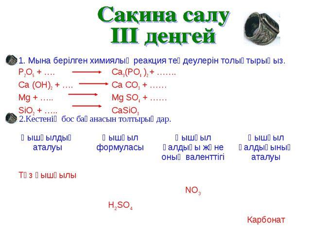 1. Мына берілген химиялық реакция теңдеулерін толықтырыңыз. P2O5 + …. Ca3(P...