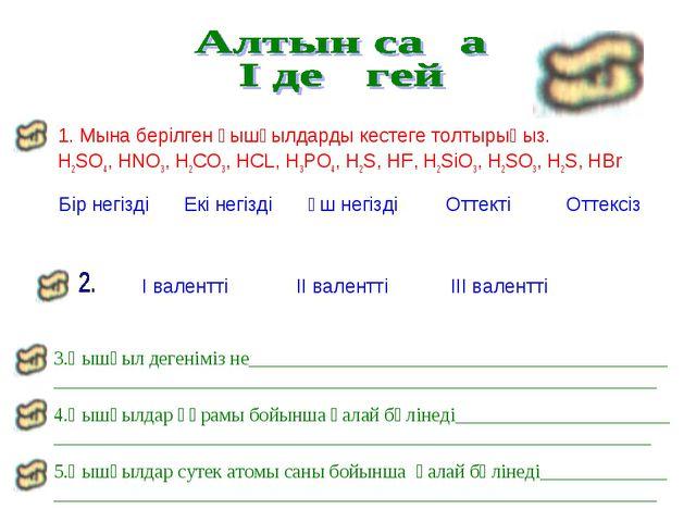 1. Мына берілген қышқылдарды кестеге толтырыңыз. H2SO4, HNO3, H2CO3, HCL, H3P...