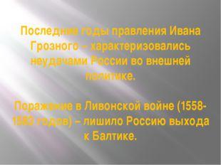 Последние годы правления Ивана Грозного – характеризовались неудачами России
